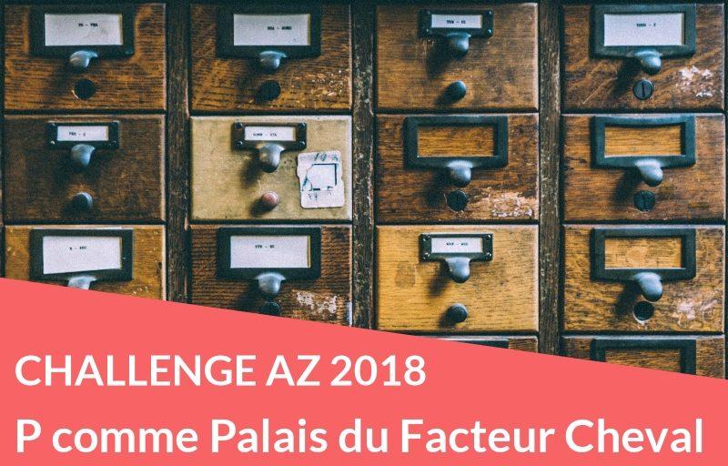 Challenge AZ 2018 : P comme Palais du Facteur Cheval
